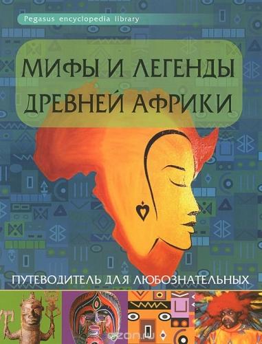 Мифы и легенды Древней Африки:путеводитель для люб